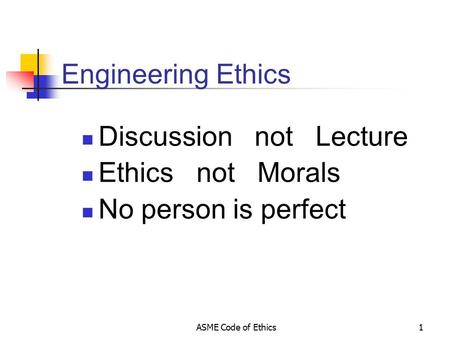 ASME Code of Ethics1 Engineering Ethics Discussion not Lecture Ethics not Morals No person is perfect.