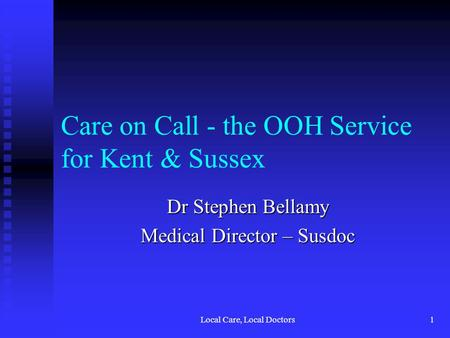 Local Care, Local Doctors1 Care on Call - the OOH Service for Kent & Sussex Dr Stephen Bellamy Medical Director – Susdoc.