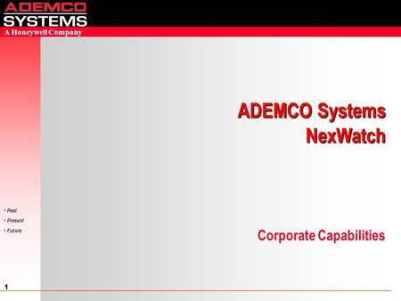 1 Past Present Future A Honeywell Company Corporate Capabilities ADEMCO Systems NexWatch.