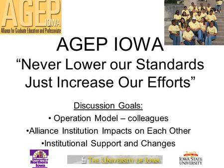 "AGEP IOWA ""Never Lower our Standards Just Increase Our Efforts"" Discussion Goals: Operation Model – colleagues Alliance Institution Impacts on Each Other."