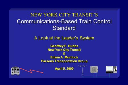 NEW YORK CITY TRANSIT'S Communications-Based Train Control Standard A Look at the Leader's System Geoffrey P. Hubbs New York City Transit & Edwin A.