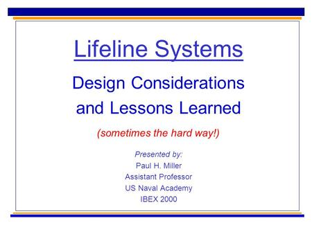 Lifeline Systems Design Considerations and Lessons Learned Presented by: Paul H. Miller Assistant Professor US Naval Academy IBEX 2000 (sometimes the hard.