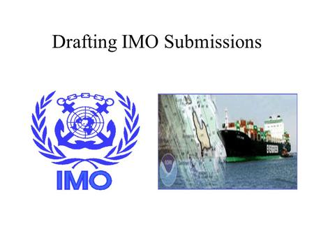 Drafting IMO Submissions. Background Where? IMO: UN Specialized Agency What? Routing and reporting measures for international ship traffic (SOLAS, GPSR,