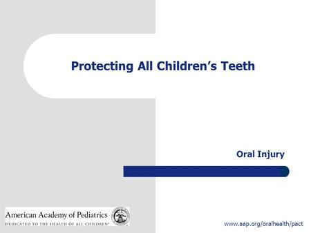 1 www.aap.org/oralhealth/pact Protecting All Children's Teeth Oral Injury.