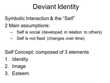 "Deviant Identity Symbolic Interaction & the ""Self"" 2 Main assumptions: –Self is social (developed in relation to others) –Self is not fixed (changes over."