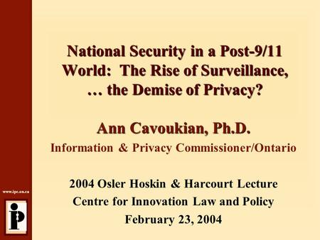 Www.ipc.on.ca National Security in a Post-9/11 World: The Rise of Surveillance, … the Demise of Privacy? Ann Cavoukian, Ph.D. Information & Privacy Commissioner/Ontario.