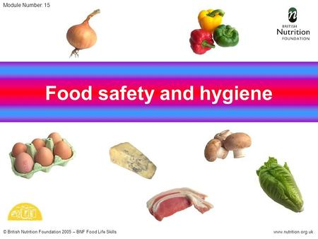 © British Nutrition Foundation 2005 – BNF Food Life Skillswww.nutrition.org.uk Food safety and hygiene Module Number: 15.