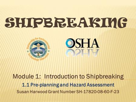 SHIPBREAKING Module 1: Introduction to Shipbreaking 1.1 Pre-planning and Hazard Assessment Susan Harwood Grant Number SH-17820-08-60-F-23.