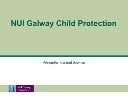 NUI Galway Child Protection Presenter: Carmel Browne.