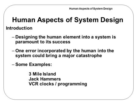 Human Aspects of System Design Introduction –Designing the human element into a system is paramount to its success –One error incorporated by the human.