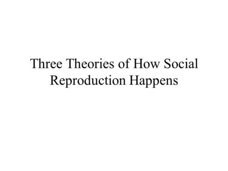 Three Theories of How Social Reproduction Happens.