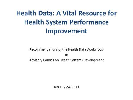 Health Data: A Vital Resource for Health System Performance Improvement Recommendations of the Health Data Workgroup to Advisory Council on Health Systems.