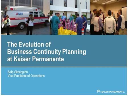 The Evolution of Business Continuity Planning at Kaiser Permanente Skip Skivington Vice President of Operations.
