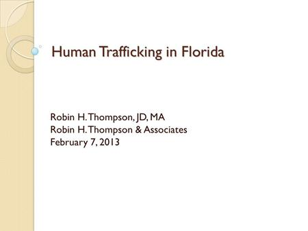Human Trafficking in Florida Robin H. Thompson, JD, MA Robin H. Thompson & Associates February 7, 2013.