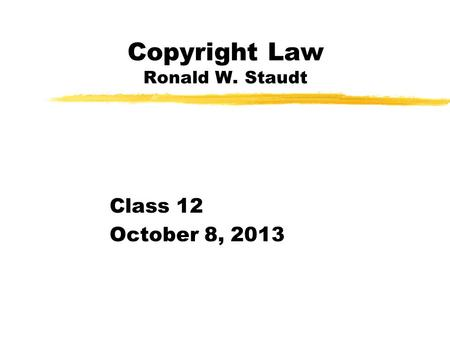 Copyright Law Ronald W. Staudt Class 12 October 8, 2013.