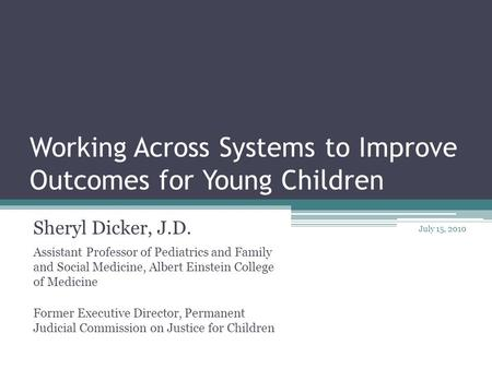 Working Across Systems to Improve Outcomes for Young Children Sheryl Dicker, J.D. Assistant Professor of Pediatrics and Family and Social Medicine, Albert.