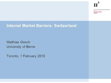 Internal Market Barriers: Switzerland Matthias Oesch University of Berne Toronto, 1 February 2010.