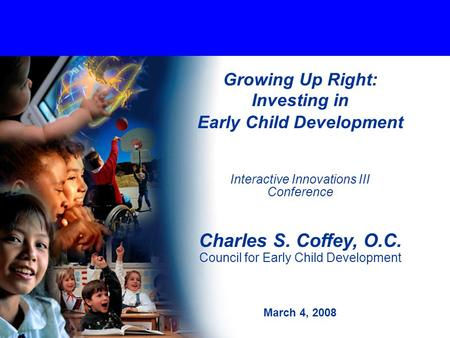 Growing Up Right: Investing in Early Child Development Interactive Innovations III Conference Charles S. Coffey, O.C. Council for Early Child Development.