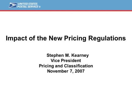 Impact of the New Pricing Regulations Stephen M. Kearney Vice President Pricing and Classification November 7, 2007.