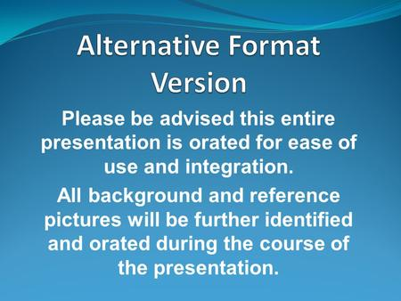 Please be advised this entire presentation is orated for ease of use and integration. All background and reference pictures will be further identified.