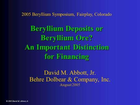© 2005 David M. Abbott, Jr. Beryllium Deposits or Beryllium Ore? An Important Distinction for Financing David M. Abbott, Jr. Behre Dolbear & Company, Inc.