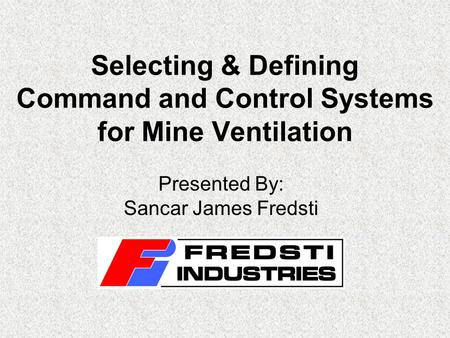Selecting & Defining Command and Control Systems for Mine Ventilation Presented By: Sancar James Fredsti.