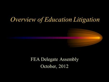Overview of Education Litigation FEA Delegate Assembly October, 2012.