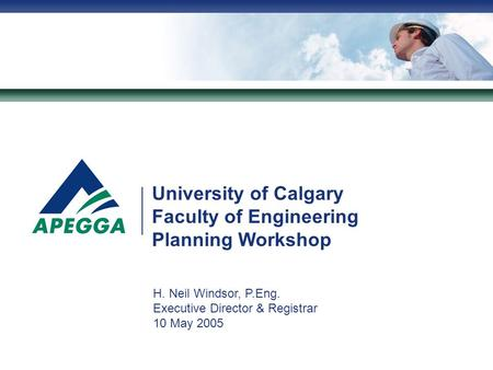 University of Calgary Faculty of Engineering Planning Workshop H. Neil Windsor, P.Eng. Executive Director & Registrar 10 May 2005.