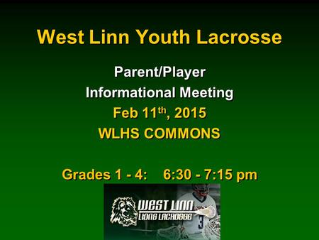 West Linn Youth Lacrosse Parent/Player Informational Meeting Feb 11 th, 2015 WLHS COMMONS Grades 1 - 4: 6:30 - 7:15 pm Parent/Player Informational Meeting.