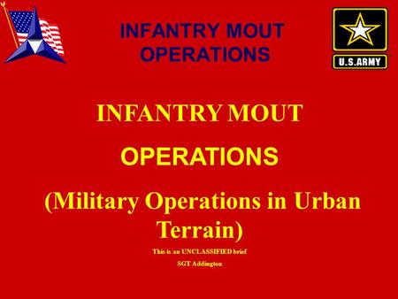 INFANTRY MOUT OPERATIONS (Military Operations in Urban Terrain) This is an UNCLASSIFIED brief SGT Addington INFANTRY MOUT OPERATIONS.