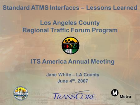 ITS America Annual Meeting Jane White – LA County June 4 th, 2007 Standard ATMS Interfaces – Lessons Learned Los Angeles County Regional Traffic Forum.