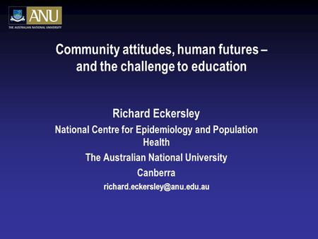 Community attitudes, human futures – and the challenge to education Richard Eckersley National Centre for Epidemiology and Population Health The Australian.
