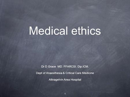 Medical ethics Dr D Grace MD. FFARCSI. Dip.ICM. Dept of Anaesthesia & Critical Care Medicine Altnagelvin Area Hospital 1.