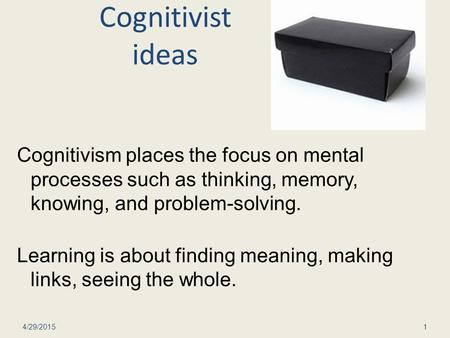 Cognitivist ideas Cognitivism places the focus on mental processes such as thinking, memory, knowing, and problem-solving. Learning is about finding meaning,