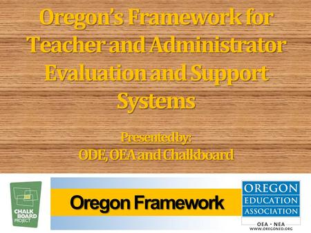 Oregon's Framework for Teacher and Administrator Evaluation and Support Systems Presented by: ODE, OEA and Chalkboard Oregon Framework Oregon Framework.