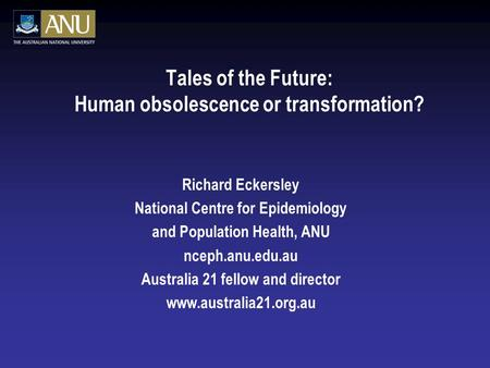 Tales of the Future: Human obsolescence or transformation? Richard Eckersley National Centre for Epidemiology and Population Health, ANU nceph.anu.edu.au.