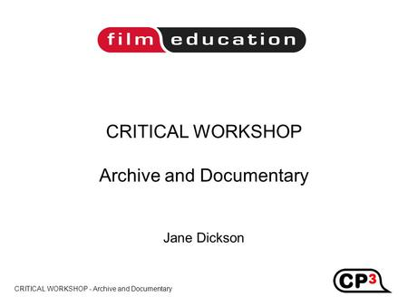 CRITICAL WORKSHOP - Archive and Documentary CRITICAL WORKSHOP Archive and Documentary Jane Dickson Title.