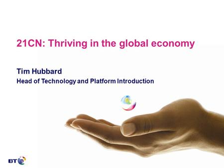 21CN: Thriving in the global economy Tim Hubbard Head of Technology and Platform Introduction.