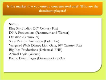 Is the market that you enter a concentrated one? Who are the dominant players? Scott: Blue Sky Studios (20 th Century Fox) DNA Productions (Paramount and.