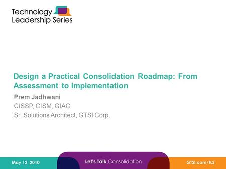 Design a Practical Consolidation Roadmap: From Assessment to Implementation Prem Jadhwani CISSP, CISM, GIAC Sr. Solutions Architect, GTSI Corp.
