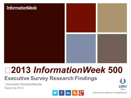 2013 InformationWeek 500 Executive Survey Research Findings Innovation That Gets Results September 2013 © 2013 Property of UBM Tech; All Rights Reserved.