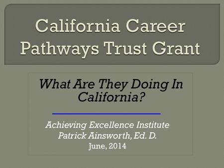 What Are They Doing In California? Achieving Excellence Institute Patrick Ainsworth, Ed. D. June, 2014.