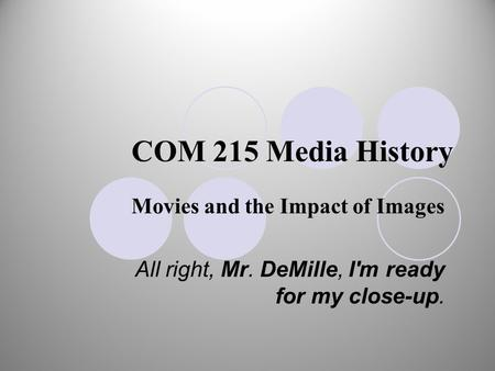 COM 215 Media History Movies and the Impact of Images All right, Mr. DeMille, I'm ready for my close-up.