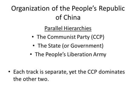 Organization of the People's Republic of China Parallel Hierarchies The Communist Party (CCP) The State (or Government) The People's Liberation Army Each.