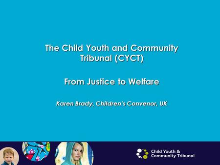 The Child Youth and Community Tribunal (CYCT) From Justice to Welfare Karen Brady, Children's Convenor, UK.