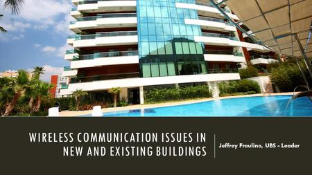 WIRELESS COMMUNICATION ISSUES IN NEW AND EXISTING BUILDINGS Jeffrey Fraulino, UBS - Leader.