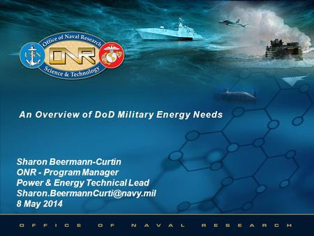 An Overview of DoD Military Energy NeedsAn Overview of DoD Military Energy Needs Sharon Beermann-Curtin ONR - Program Manager Power & Energy Technical.