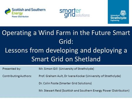 Operating a Wind Farm in the Future Smart Grid: Lessons from developing and deploying a Smart Grid on Shetland Presented by:Mr. Simon Gill (University.