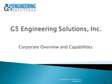 Corporate Overview and Capabilities 1 G5 Engineering Solutions, Inc. Confidential.