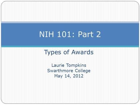 Types of Awards Laurie Tompkins Swarthmore College May 14, 2012 NIH 101: Part 2.